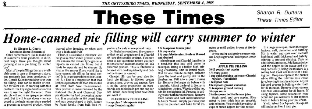1985 news story about the Clearjel pie fillings. Garris, Eleanor L. Home-canned pie filling will carry summer to winter. Gettysburg, Pennsylvania: Gettysburg Times. 4 September 1985. Page 6. Click to enlarge.