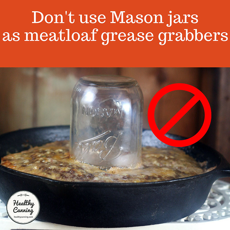 Do not use Mason jars as meatloaf grease grabbers