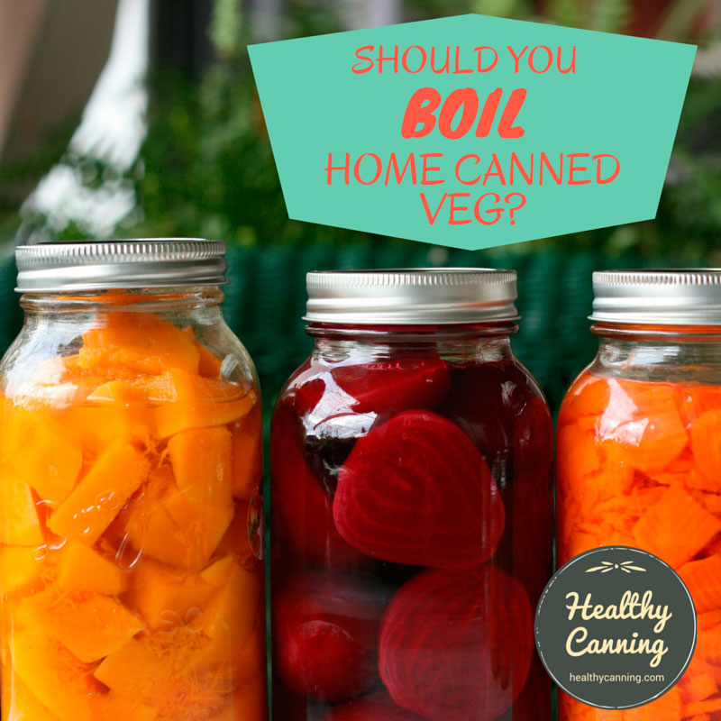Should you boil your home canned vegetables?
